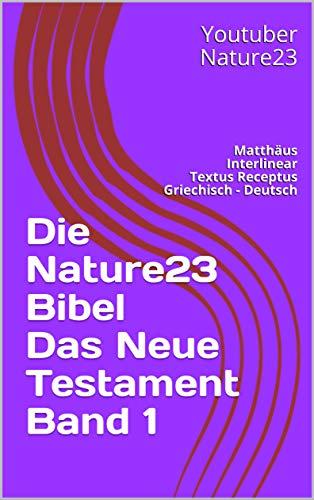 Die Nature23 Bibel Das Neue Testament Band 1: Matthäus Interlinear Textus Receptus Griechisch - Deutsch