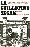 La guillotine sèche : Histoire du bagne de Cayenne (Guyane) de Jean-Claude Michelot (12 novembre 1981) Broché