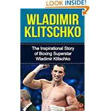 Wladimir Klitschko: The Inspirational Story of Boxing Superstar Wladimir Klitschko (Wladimir Klitschko Unauthorized Biography, Ukraine, Germany, Boxing Books)