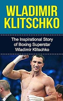 Wladimir Klitschko: The Inspirational Story of Boxing Superstar Wladimir Klitschko (Wladimir Klitschko Unauthorized Biography, Ukraine, Germany, Boxing Books) by [Redban, Bill]
