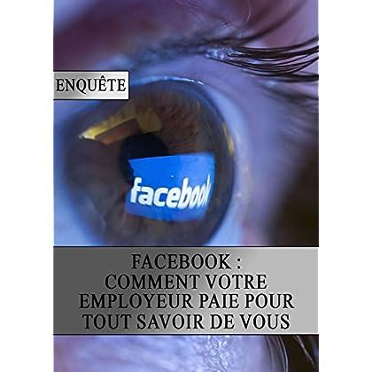 Facebook : Comment votre Employeur Paie pour tout Savoir de Vous