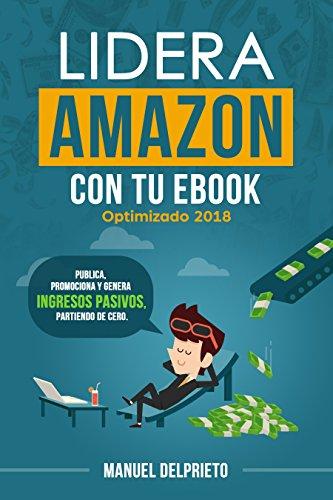 Lidera Amazon con tu ebook (optimizado 2018): Publica, promociona y genera ingresos pasivos, partiendo de cero por Manuel Delprieto