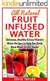 All-Natural Fruit Infused Water Recipes: Delicious, Healthy & Easy Vitamin Water Recipes to Help You Drink More Water & Less Sugar!