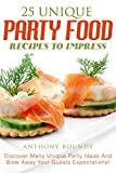 25 Unique Party Food Recipes to Impress: Discover Many Unique Party Ideas And Blow Away Your Guests Expectations! (English Edition)