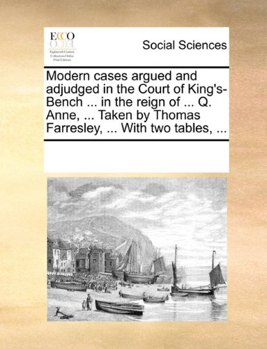 Modern cases argued and adjudged in the Court of King's-Bench ... in the reign of ... Q. Anne, ... Taken by Thomas Farresley, ... With two tables, ... por See Notes Multiple Contributors