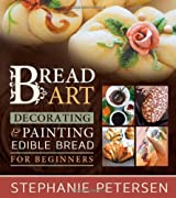 Bread Art: Braiding, Decorating, and Painting Edible Bread for Beginners by Stephanie Petersen (2014-04-08)