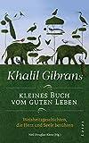 Khalil Gibrans kleines Buch vom guten Leben: Weisheitsgeschichten, die Herz und Seele berühren