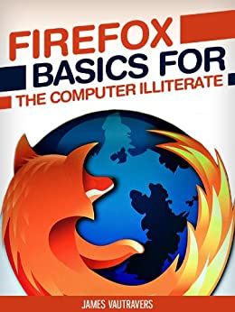 Firefox Basics for the Computer Illiterate: With tips on installation, setting up your homepage, customization and more. (Tech 101 Kindle Book Series) by [Vautravers, James]