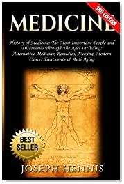 Medicine: History of Medicine: The Most Important People and Discoveries Through The Ages Including: Alternative Medicine, Remedies, Nursing, Modern Cancer Treatments & Anti Aging