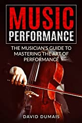 Music Performance: The Musician's Guide to Mastering the Art of Performance