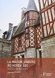 La maison urbaine au Moyen Age : Art de construire et art de vivre...