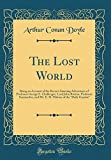 The Lost World: Being an Account of the Recent Amazing Adventures of Professor George E. Challenger, Lord John Roxton, Professor Summerlee, and Mr. E. ... of the Daily Gazette (Classic Reprint)