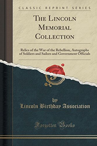 The Lincoln Memorial Collection: Relics of the War of the Rebellion, Autographs of Soldiers and Sailors and Government Officials (Classic Reprint) by Lincoln Birthday Association (2015-09-27)