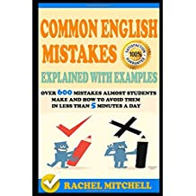 Common English Mistakes Explained With Examples: Over 600 Mistakes Almost Students Make and How To Avoid Them In Less Than 5 Minutes A Day