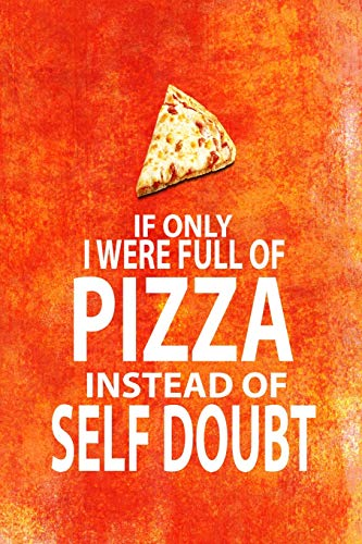 IF ONLY I WERE FULL OF PIZZA INSTEAD OF SELF DOUBT: 6x9 funny notebook for Pizza lovers, Dad on Fathers Day, Kids Birthday!