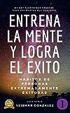 ENTRENA LA MENTE Y LOGRA EL EXITO: HABITOS DE PERSONAS ALTAMENTE EXITOSAS (Lograr el exito nº 1)
