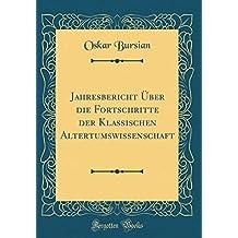 Jahresbericht Über die Fortschritte der Klassischen Altertumswissenschaft (Classic Reprint)