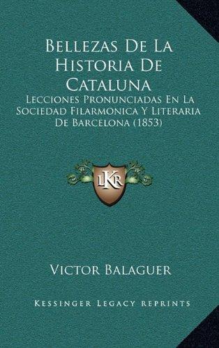Bellezas de La Historia de Cataluna: Lecciones Pronunciadas En La Sociedad Filarmonica y Literaria de Barcelona (1853)