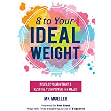 8 to Your IdealWeight: Release Your Weight & Restore Your Power in 8 Weeks