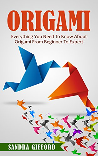 Origami: Everything You Need to Know About Origami from Beginner to Expert (Origami Mastery) (English Edition)