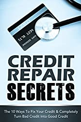 CREDIT REPAIR SECRETS: The 10 Ways To Fix Your Credit & Completely Turn Bad Credit Into Good Credit (Financial Peace) (Financial Books, Credit Repair Books)