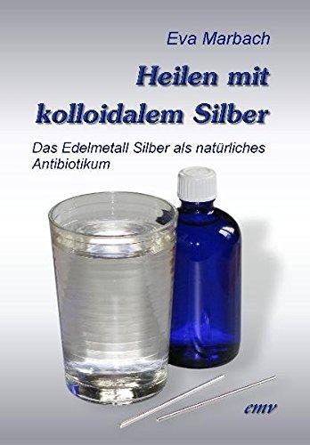 Preisvergleich Produktbild Heilen mit kolloidalem Silber: Das Edelmetall Silber als natürliches Antibiotikum