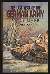 The Last Year of the German Army: May 1944-May 1945 (Last year of the Luftwaffe/Kreigsmarine)