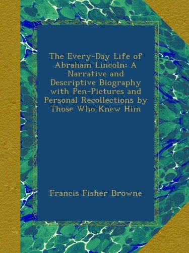 The Every-Day Life of Abraham Lincoln: A Narrative and Descriptive Biography with Pen-Pictures and Personal Recollections by Those Who Knew Him (Lincoln Abraham Picture Book Of A)
