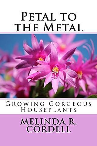 Petal to the Metal: Growing Gorgeous Houseplants (Easy-Growing Gardening Series Book 5)