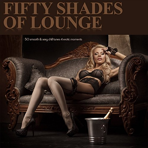 Fifty Shades of Lounge - 50 Smooth & Sexy Chill Tunes 4 Erotic Moments