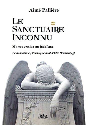 Le Sanctuaire Inconnu: Ma conversion au judaïsme ; Le noachisme ; l'enseignement d'Elie Benamozegh par Aimé Pallière