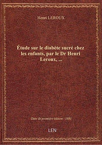 Étude sur le diabète sucré chez les enfants, par le Dr Henri Leroux,...