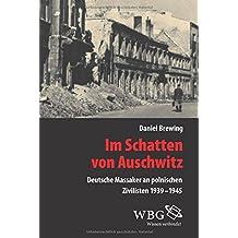 Im Schatten von Auschwitz: Deutsche Massaker an polnischen Zivilisten 1939-1945 (Veröffentlichungen der Forschungsstelle Ludwigsburg)