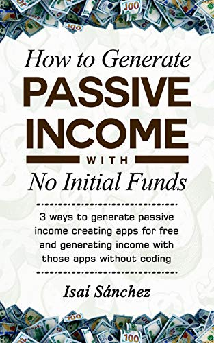 How to Generate Passive Income With No Initial Funds: 3 ways to generate passive income creating apps for free and generating income with those apps without coding (English Edition)