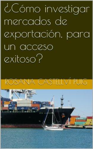 ¿Cómo investigar mercados de exportación, para un acceso exitoso? por Rosana Castellví Puig