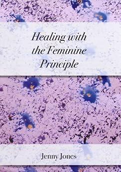 Healing with the Feminine Principle by [Jones, Jenny]