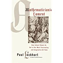 A Mathematician's Lament: How School Cheats Us Out of Our Most Fascinating and Imaginative Art Form by Paul Lockhart (2009-04-01)