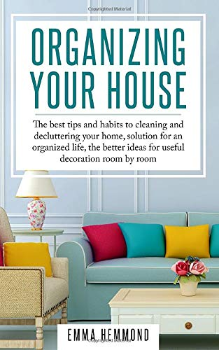 Organizing Your House: The best tips and habits to cleaning and  decluttering your home, solution for an organized life, the better ideas  for useful