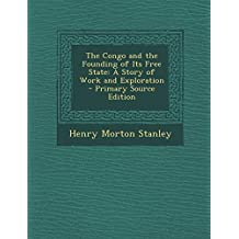 The Congo and the Founding of Its Free State: A Story of Work and Exploration - Primary Source Edition