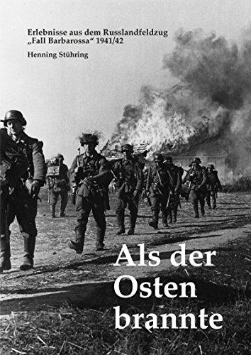 """Als der Osten brannte: Erlebnisse aus dem Russlandfeldzug - \""""Fall Barbarossa\"""" 1941/42"""