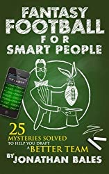 Fantasy Football for Smart People: 25 Mysteries Solved to Help You Draft a Better Team by Jonathan Bales (2014-05-31)