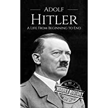 Adolf Hitler: A Life From Beginning to End (World War II Biography Book 1)