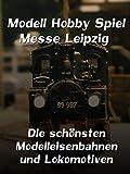 Modell Hobby Spiel - Messe Leipzig - Die schönsten Modelleisenbahnen und Lokomotiven
