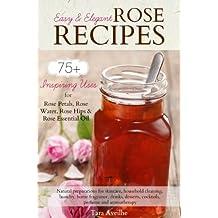 Easy & Elegant Rose Recipes: 75+ Inspiring Uses for Rose Petals, Rose Water, Rose Hips & Rose Essential Oil (English Edition)