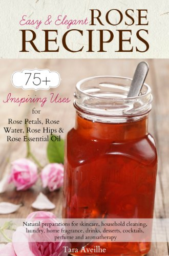 Easy & Elegant Rose Recipes: 75+ Inspiring Uses for Rose Petals, Rose Water, Rose Hips & Rose Essential Oil (English Edition)