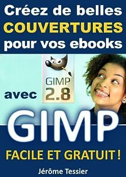 Créez de belles couvertures pour vos ebooks avec GIMP: Facile et Gratuit (Ecrire un livre et le publier sur Amazon t. 2) par [Tessier, Jérôme]
