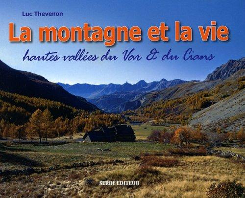 La montagne et la vie : Paysages & vie traditionnelle hautes vallées du Var & du Cians (cantons de Guillaumes, Puget-Théniers et Entrevaux) par Luc Thévenon