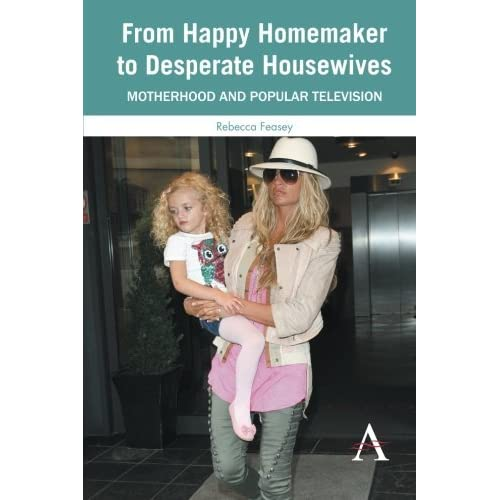 From Happy Homemaker to Desperate Housewives: Motherhood And Popular Television (Anthem Global Media And Communication Studies) by Rebecca Feasey (2012-11-01)