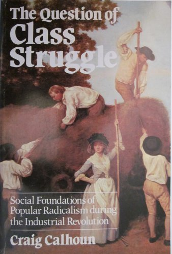 The Question of Class Struggle: Social Foundations of Popular Radicalism During the Industrial Revolution by Craig Calhoun (1982-11-01)
