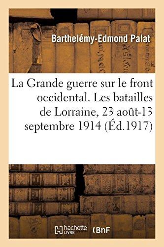 La Grande guerre sur le front occidental. Les batailles de Lorraine, 23 août-13 septembre 1914 par Barthelémy-Edmond Palat